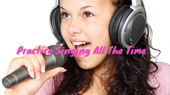 Practice Singing All The Time